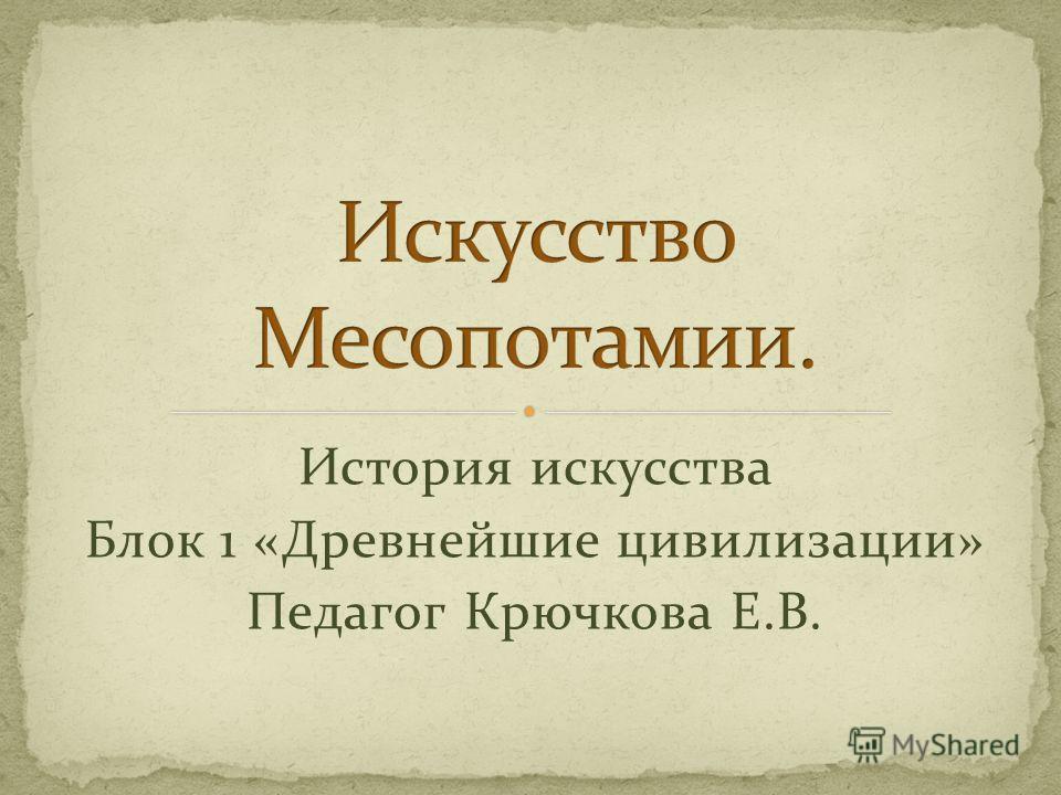 История искусства Блок 1 «Древнейшие цивилизации» Педагог Крючкова Е.В.