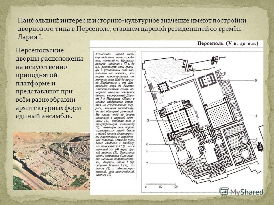 Наибольший интерес и историко-культурное значение имеют постройки дворцового типа в Персеполе, ставшем царской резиденцией со времён Дария I. Персепольские дворцы расположены на искусственно приподнятой платформе и представляют при всём разнообразии