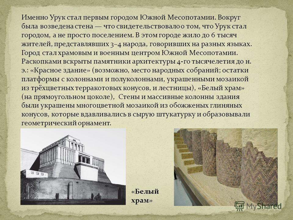 Именно Урук стал первым городом Южной Месопотамии. Вокруг была возведена стена что свидетельствовало о том, что Урук стал городом, а не просто поселением. В этом городе жило до 6 тысяч жителей, представлявших 3–4 народа, говоривших на разных языках.