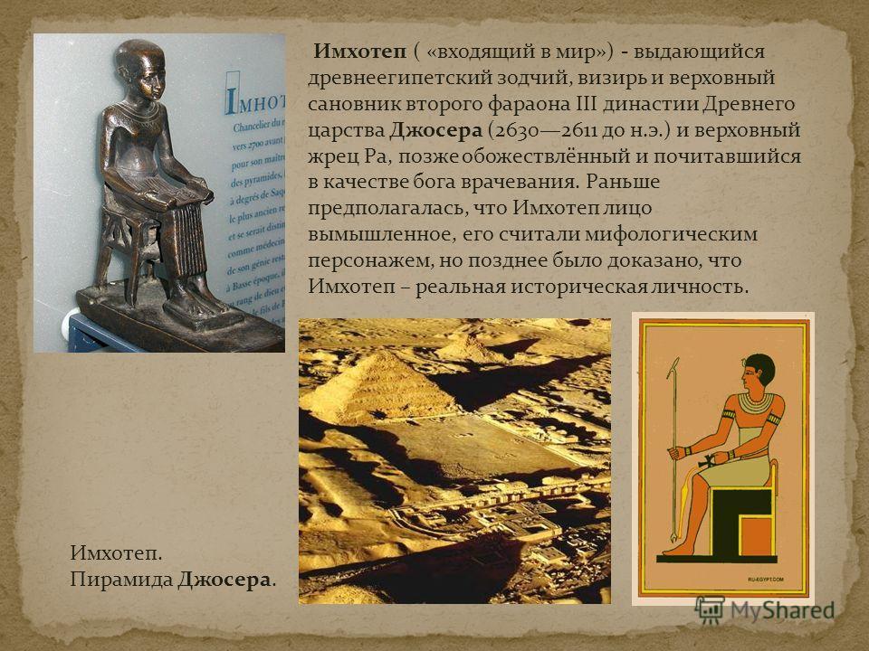 Имхотеп ( «входящий в мир») - выдающийся древнеегипетский зодчий, визирь и верховный сановник второго фараона III династии Древнего царства Джосера (26302611 до н.э.) и верховный жрец Ра, позже обожествлённый и почитавшийся в качестве бога врачевания