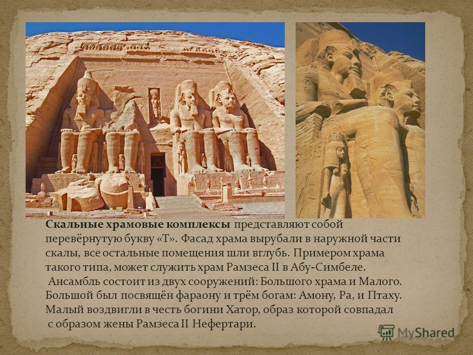 Скальные храмовые комплексы представляют собой перевёрнутую букву «Т». Фасад храма вырубали в наружной части скалы, все остальные помещения шли вглубь. Примером храма такого типа, может служить храм Рамзеса II в Абу-Симбеле. Ансамбль состоит из двух