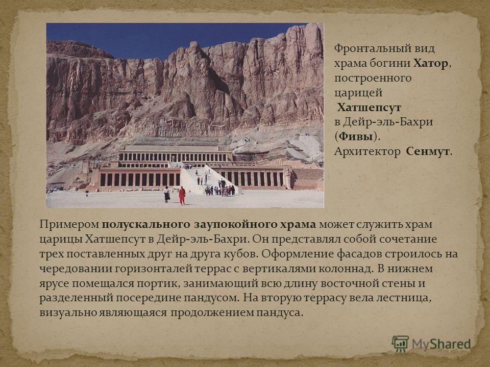 Фронтальный вид храма богини Хатор, построенного царицей Хатшепсут в Дейр-эль-Бахри (Фивы). Архитектор Сенмут. Примером полускального заупокойного храма может служить храм царицы Хатшепсут в Дейр-эль-Бахри. Он представлял собой сочетание трех поставл