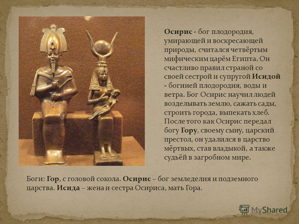 Боги: Гор, с головой сокола. Осирис – бог земледелия и подземного царства. Исида – жена и сестра Осириса, мать Гора. Осирис - бог плодородия, умирающей и воскресающей природы, считался четвёртым мифическим царём Египта. Он счастливо правил страной со