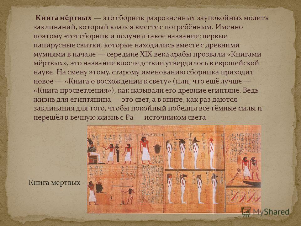 Книга мёртвых это сборник разрозненных заупокойных молитв заклинаний, который клался вместе с погребённым. Именно поэтому этот сборник и получил такое название: первые папирусные свитки, которые находились вместе с древними мумиями в начале середине
