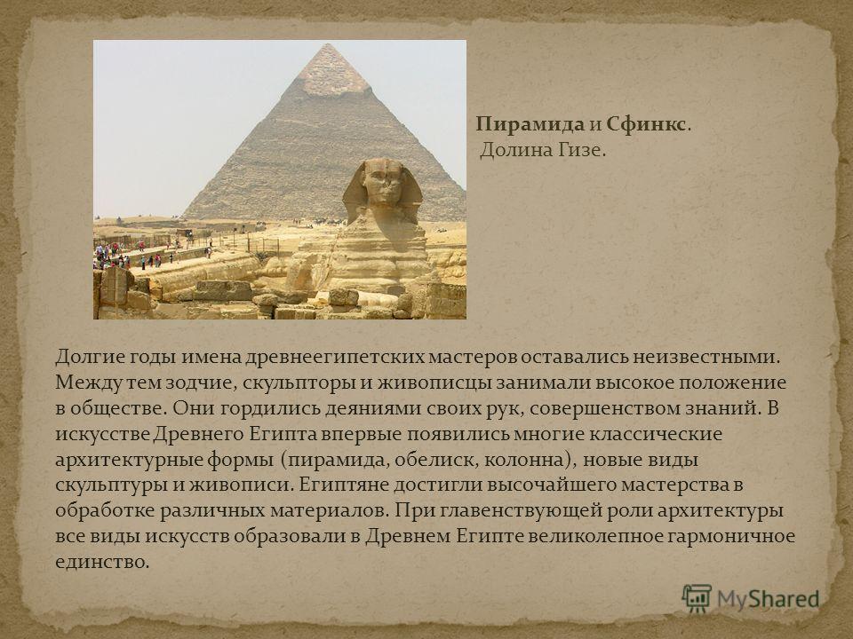 Пирамида и Сфинкс. Долина Гизе. Долгие годы имена древнеегипетских мастеров оставались неизвестными. Между тем зодчие, скульпторы и живописцы занимали высокое положение в обществе. Они гордились деяниями своих рук, совершенством знаний. В искусстве Д