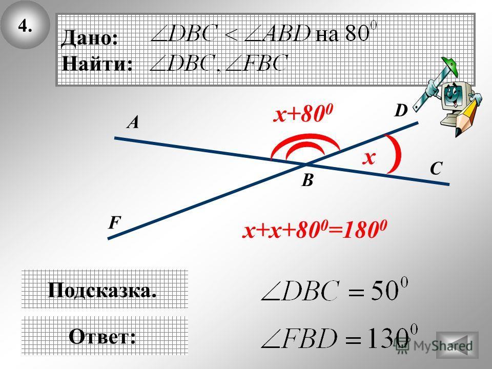 4.4. В Ответ: D C А Дано: Найти: Подсказка. х x+80 0 х+х+80 0 =180 0 F