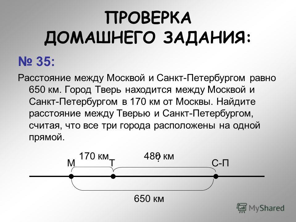 ПРОВЕРКА ДОМАШНЕГО ЗАДАНИЯ: 35: Расстояние между Москвой и Санкт-Петербургом равно 650 км. Город Тверь находится между Москвой и Санкт-Петербургом в 170 км от Москвы. Найдите расстояние между Тверью и Санкт-Петербургом, считая, что все три города рас