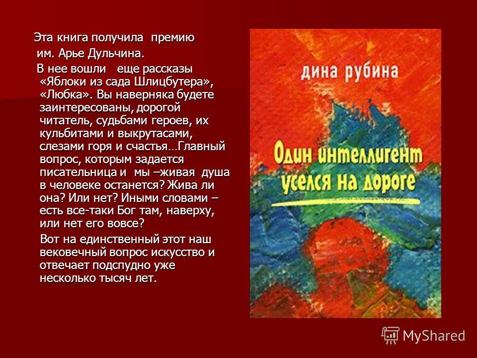 Эта книга получила премию Эта книга получила премию им. Арье Дульчина. им. Арье Дульчина. В нее вошли еще рассказы «Яблоки из сада Шлицбутера», «Любка». Вы наверняка будете заинтересованы, дорогой читатель, судьбами героев, их кульбитами и выкрутасам