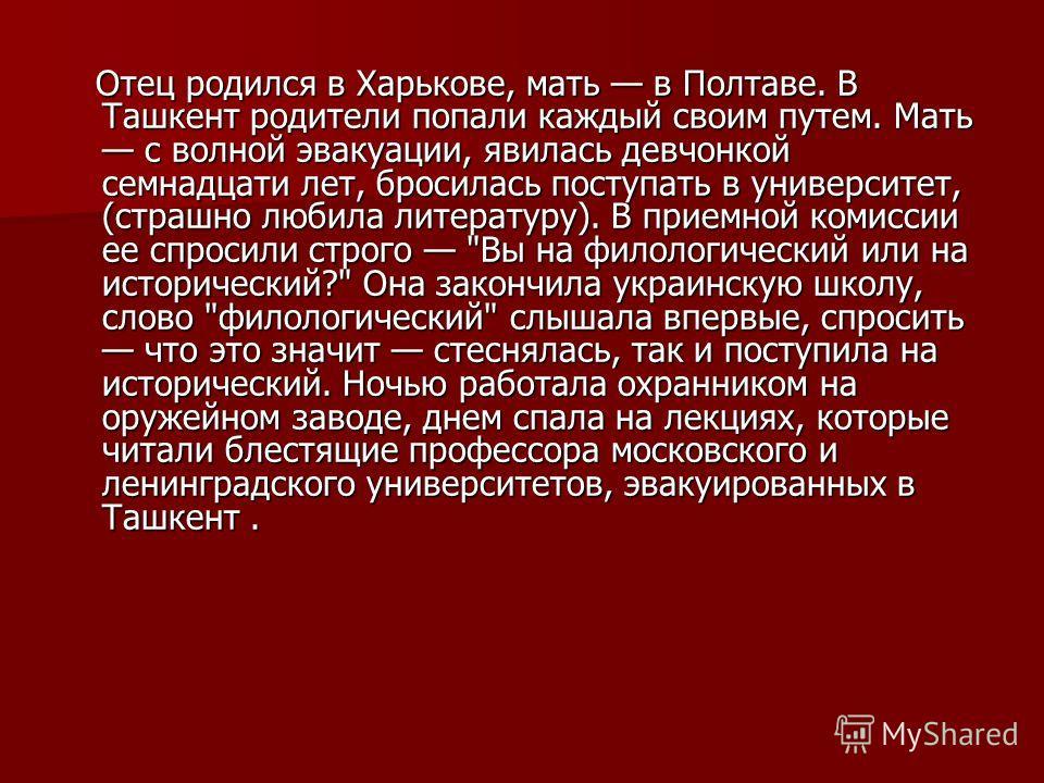 Отец родился в Харькове, мать в Полтаве. В Ташкент родители попали каждый своим путем. Мать с волной эвакуации, явилась девчонкой семнадцати лет, бросилась поступать в университет, (страшно любила литературу). В приемной комиссии ее спросили строго