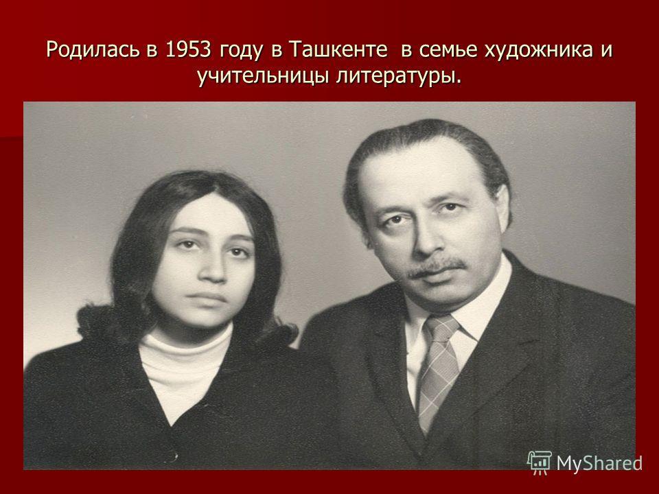 Родилась в 1953 году в Ташкенте в семье художника и учительницы литературы.