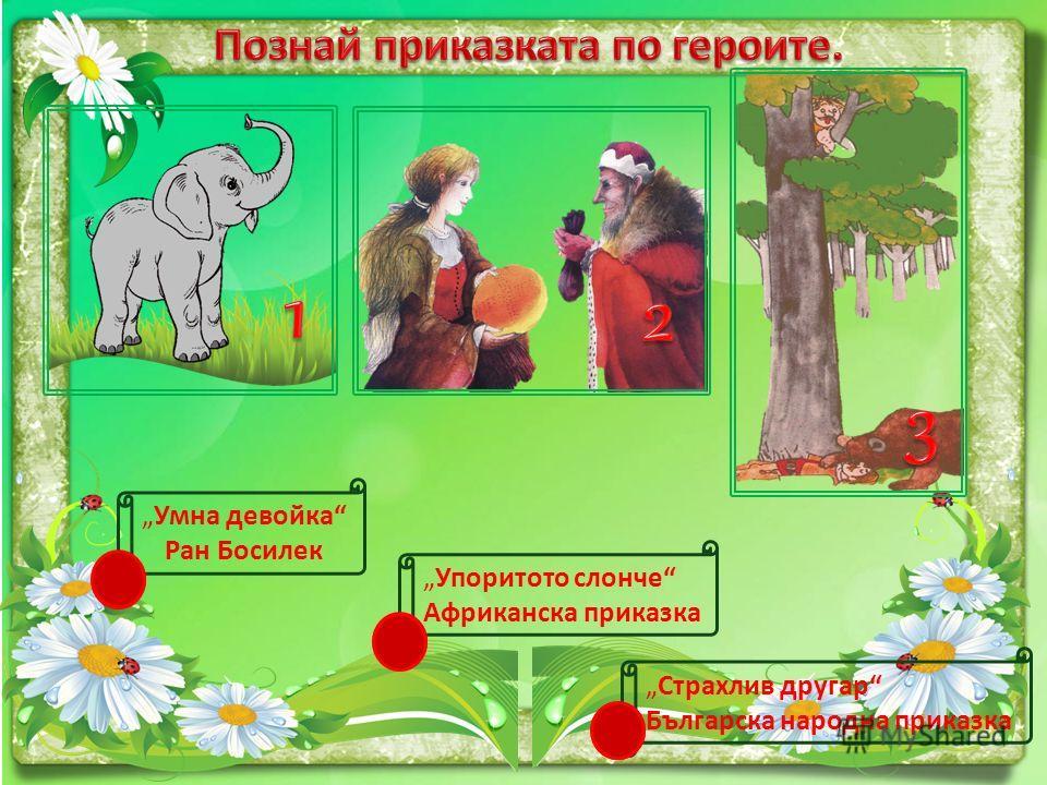 Умна девойка Ран Босилек 2 Упоритото слонче Африканска приказка 1 Страхлив другар Българска народна приказка 3
