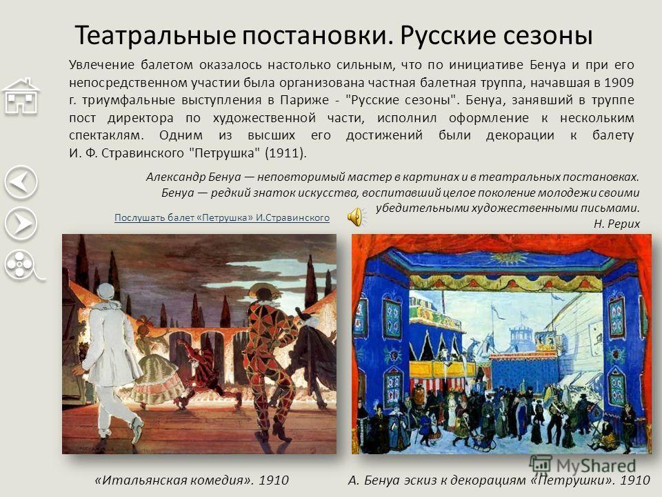 Театральные постановки. Русские сезоны «Итальянская комедия». 1910 Увлечение балетом оказалось настолько сильным, что по инициативе Бенуа и при его непосредственном участии была организована частная балетная труппа, начавшая в 1909 г. триумфальные вы