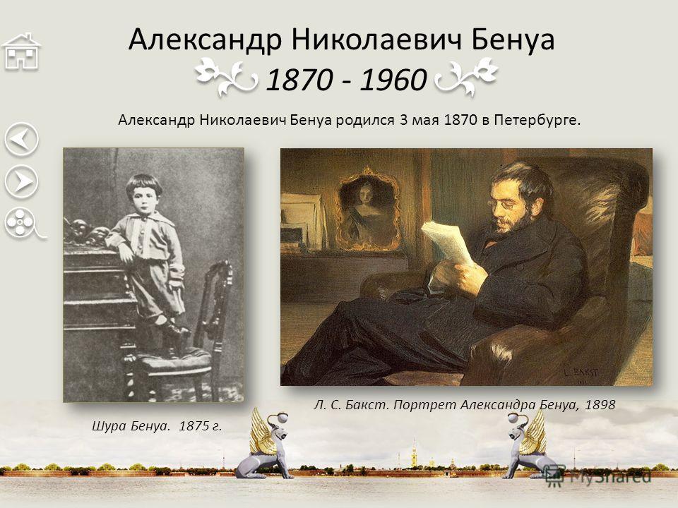 Александр Николаевич Бенуа 1870 - 1960 Александр Николаевич Бенуа родился 3 мая 1870 в Петербурге. Шура Бенуа. 1875 г. Л. С. Бакст. Портрет Александра Бенуа, 1898