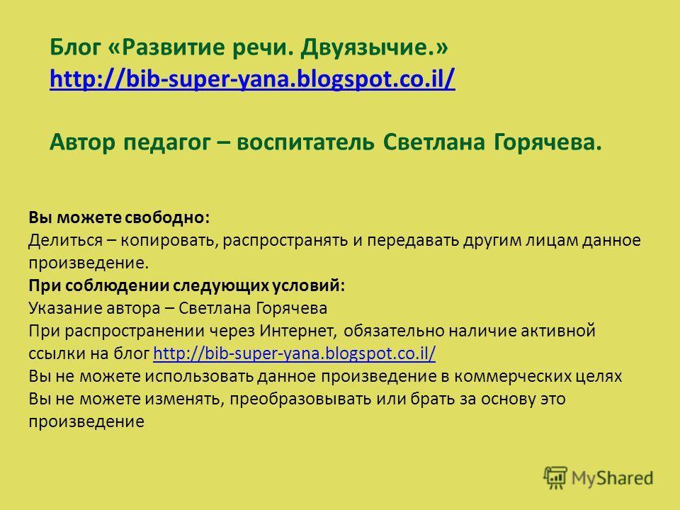 Блог «Развитие речи. Двуязычие.» http://bib-super-yana.blogspot.co.il/ Автор педагог – воспитатель Светлана Горячева. Вы можете свободно: Делиться – копировать, распространять и передавать другим лицам данное произведение. При соблюдении следующих ус