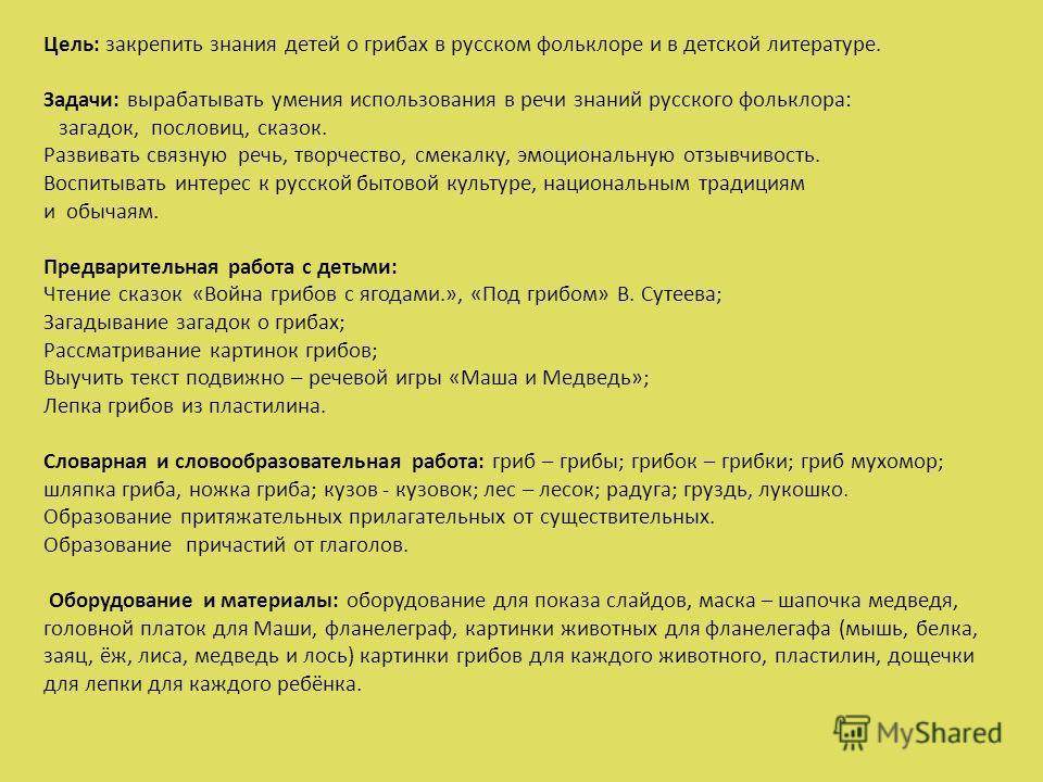 Цель: закрепить знания детей о грибах в русском фольклоре и в детской литературе. Задачи: вырабатывать умения использования в речи знаний русского фольклора: загадок, пословиц, сказок. Развивать связную речь, творчество, смекалку, эмоциональную отзыв