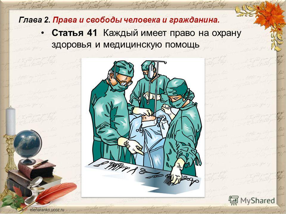 Статья 41 Каждый имеет право на охрану здоровья и медицинскую помощь Глава 2. Права и свободы человека и гражданина.