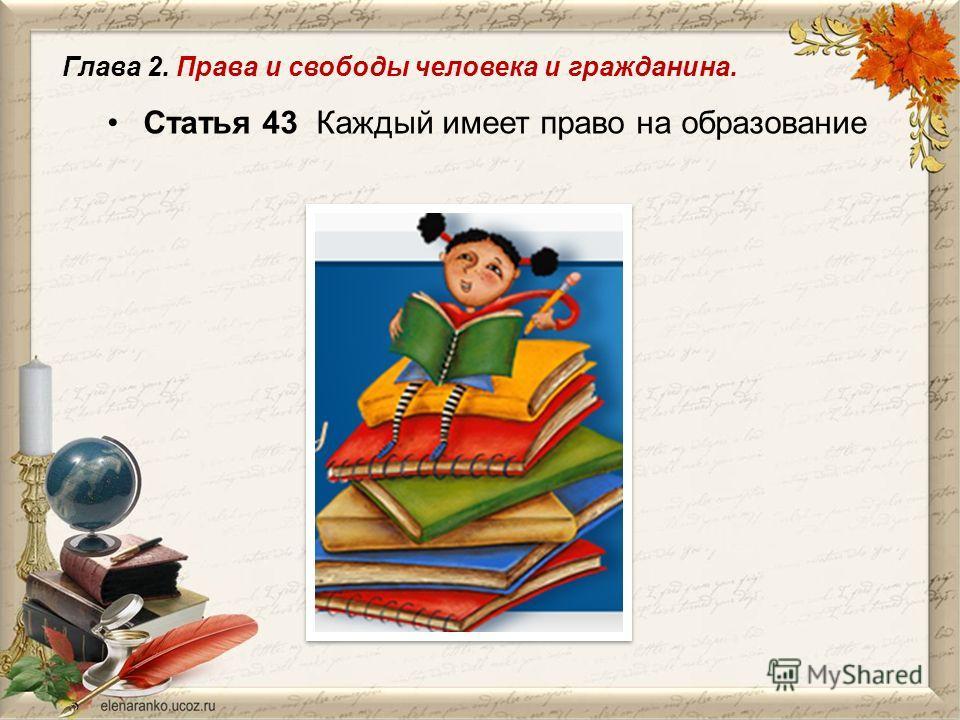 Статья 43 Каждый имеет право на образование Глава 2. Права и свободы человека и гражданина.