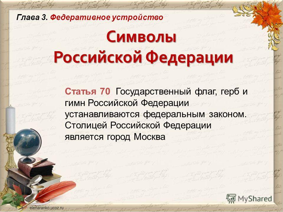 Символы Российской Федерации Статья 70 Государственный флаг, герб и гимн Российской Федерации устанавливаются федеральным законом. Столицей Российской Федерации является город Москва Глава 3. Федеративное устройство