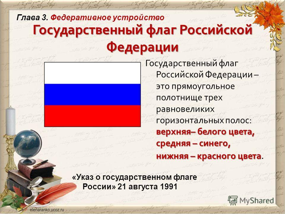 Государственный флаг Российской Федерации «Указ о государственном флаге России» 21 августа 1991 верхняя – белого цвета, средняя – синего, нижняя – красного цвета Государственный флаг Российской Федерации – это прямоугольное полотнище трех равновелики