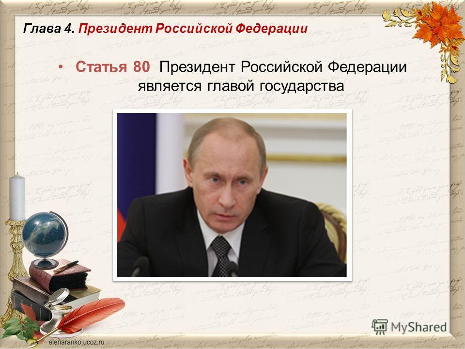 Статья 80 Президент Российской Федерации является главой государства Глава 4. Президент Российской Федерации