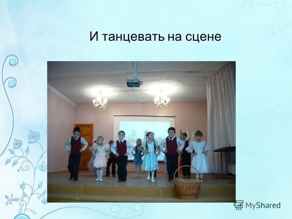 И танцевать на сцене