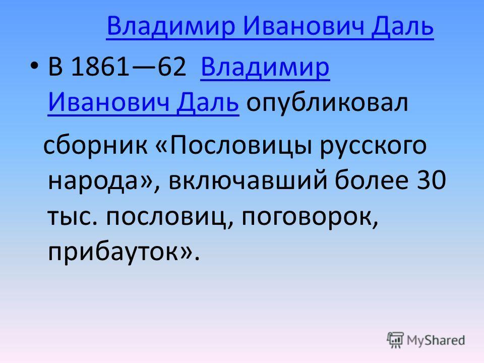 Владимир Иванович Даль В 186162 Владимир Иванович Даль опубликовалВладимир Иванович Даль сборник «Пословицы русского народа», включавший более 30 тыс. пословиц, поговорок, прибауток».