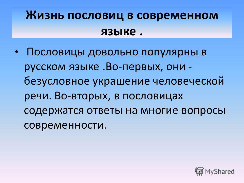 Жизнь пословиц в современном языке. Пословицы довольно популярны в русском языке.Во-первых, они - безусловное украшение человеческой речи. Во-вторых, в пословицах содержатся ответы на многие вопросы современности.