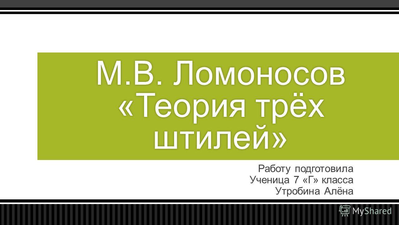Работу подготовила Ученица 7 «Г» класса Утробина Алёна М.В. Ломоносов «Теория трёх штилей»