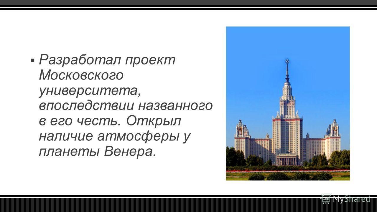 Разработал проект Московского университета, впоследствии названного в его честь. Открыл наличие атмосферы у планеты Венера.