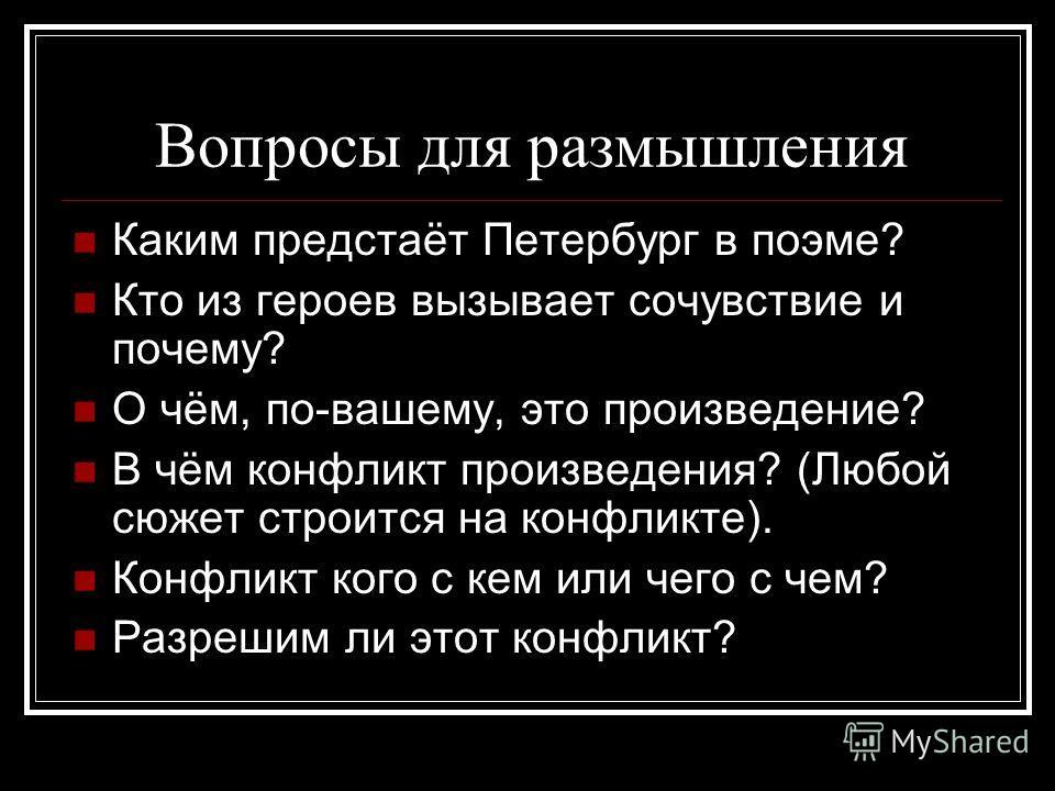 Вопросы для размышления Каким предстаёт Петербург в поэме? Кто из героев вызывает сочувствие и почему? О чём, по-вашему, это произведение? В чём конфликт произведения? (Любой сюжет строится на конфликте). Конфликт кого с кем или чего с чем? Разрешим
