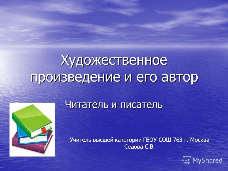 Художественное произведение и его автор Читатель и писатель Учитель высшей категории ГБОУ СОШ 763 г. Москва Седова С.В.