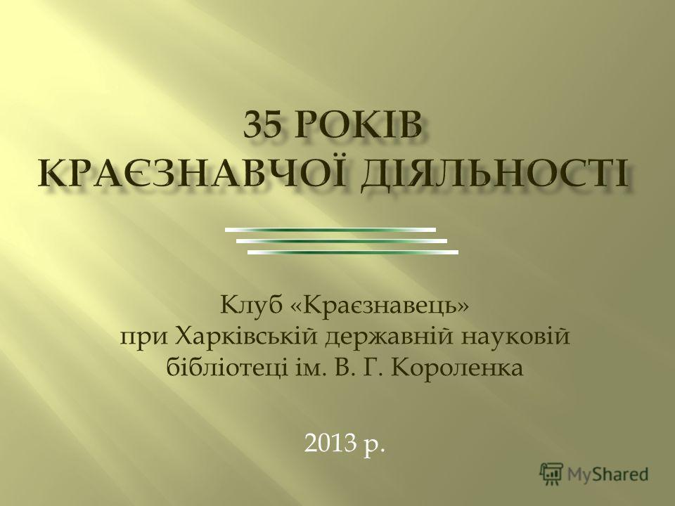 Клуб «Краєзнавець» при Харківській державній науковій бібліотеці ім. В. Г. Короленка 2013 р.