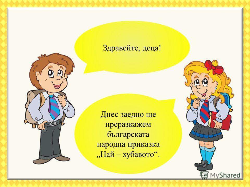 Здравейте, деца! Днес заедно ще преразкажем българската народна приказка Най – хубавото.