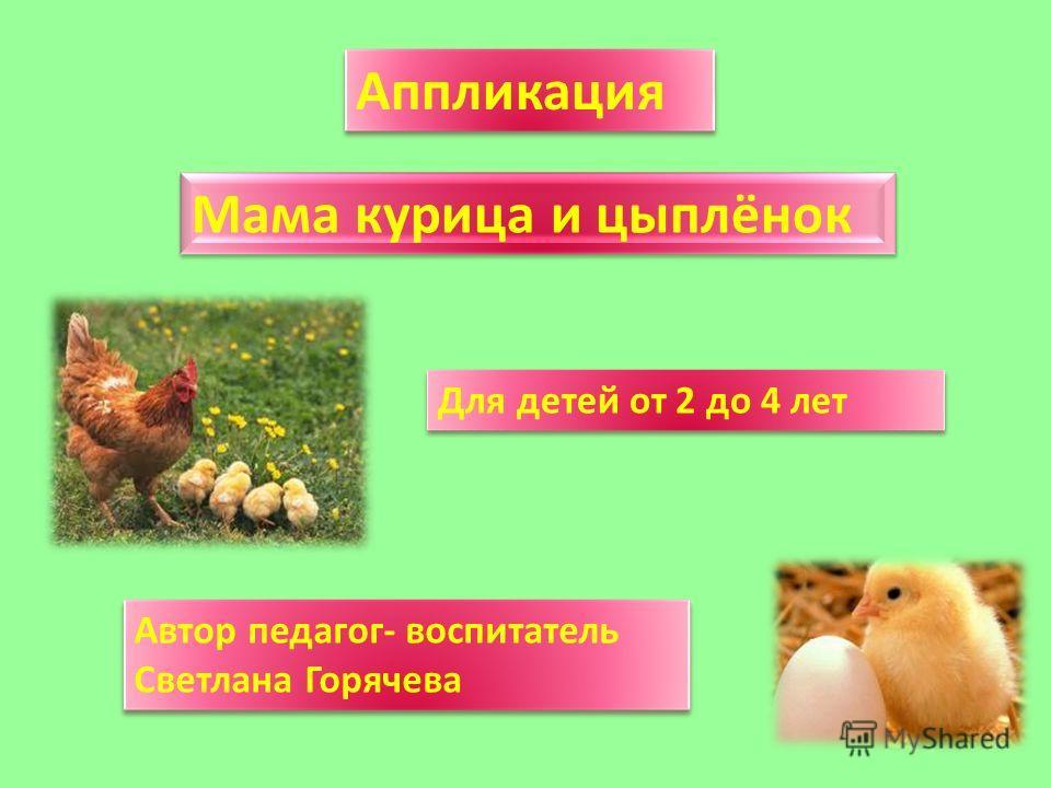 Мама курица и цыплёнок Аппликация Для детей от 2 до 4 лет Автор педагог- воспитатель Светлана Горячева