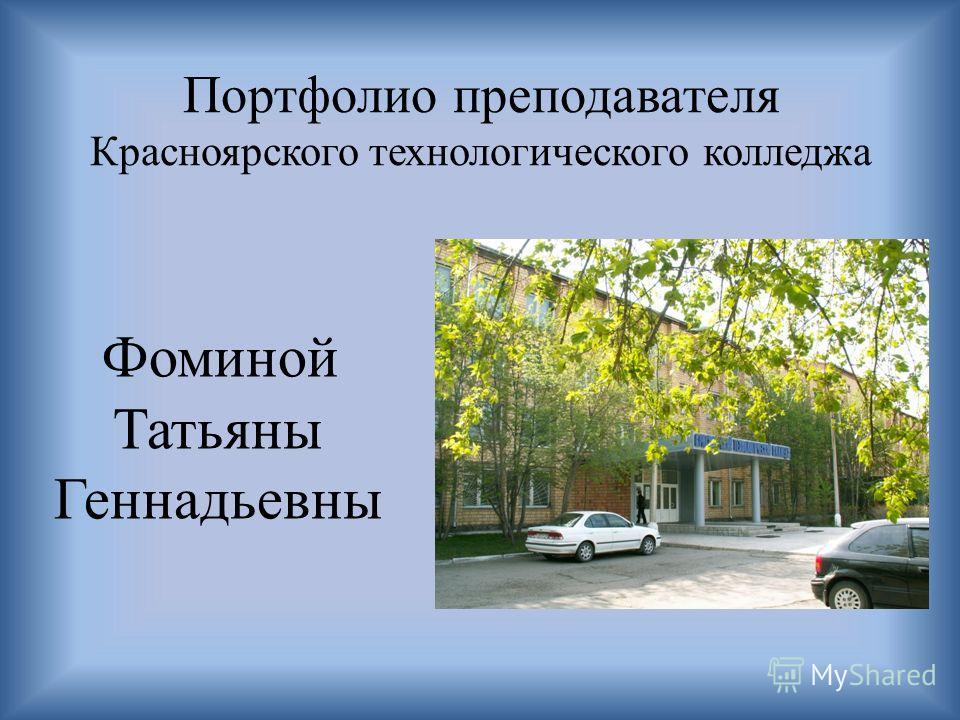 Портфолио преподавателя Красноярского технологического колледжа Фоминой Татьяны Геннадьевны