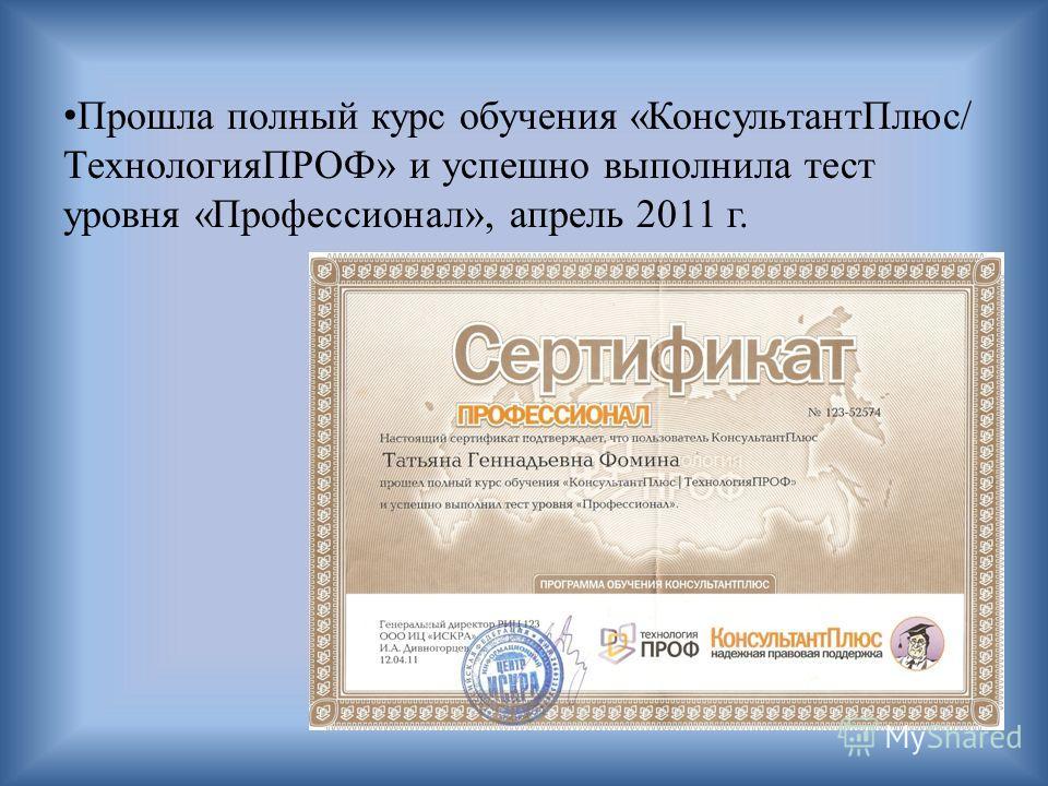 Прошла полный курс обучения «КонсультантПлюс/ ТехнологияПРОФ» и успешно выполнила тест уровня «Профессионал», апрель 2011 г.