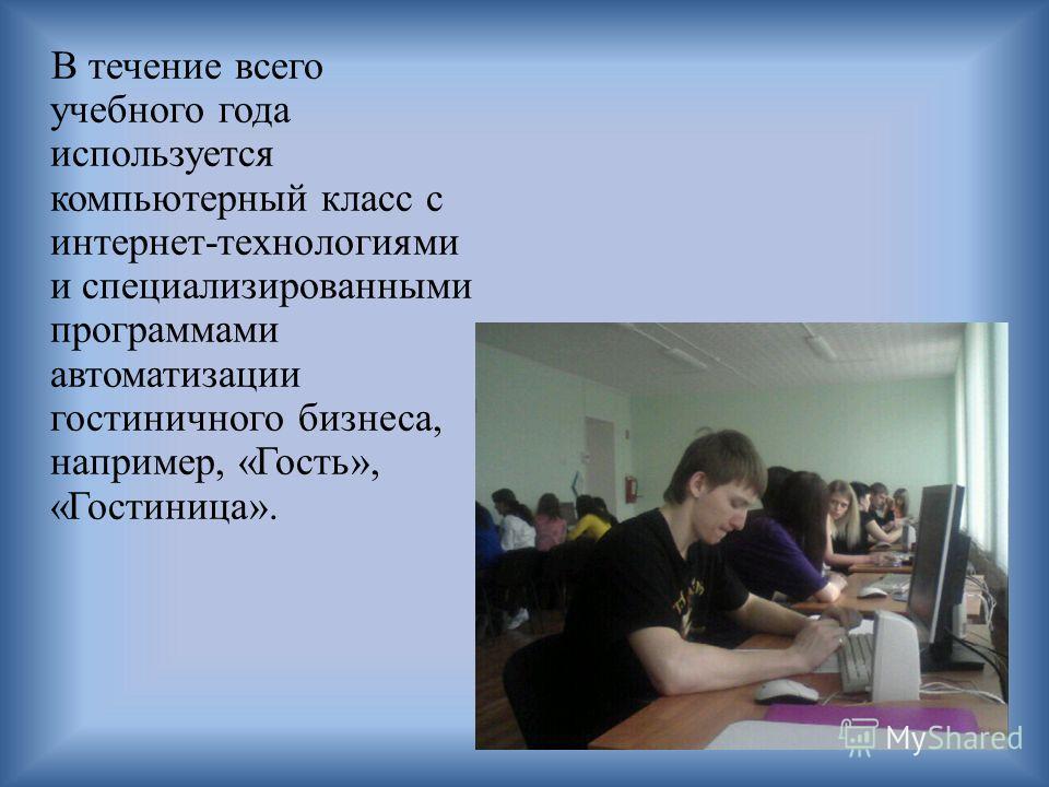 В течение всего учебного года используется компьютерный класс с интернет-технологиями и специализированными программами автоматизации гостиничного бизнеса, например, «Гость», «Гостиница».