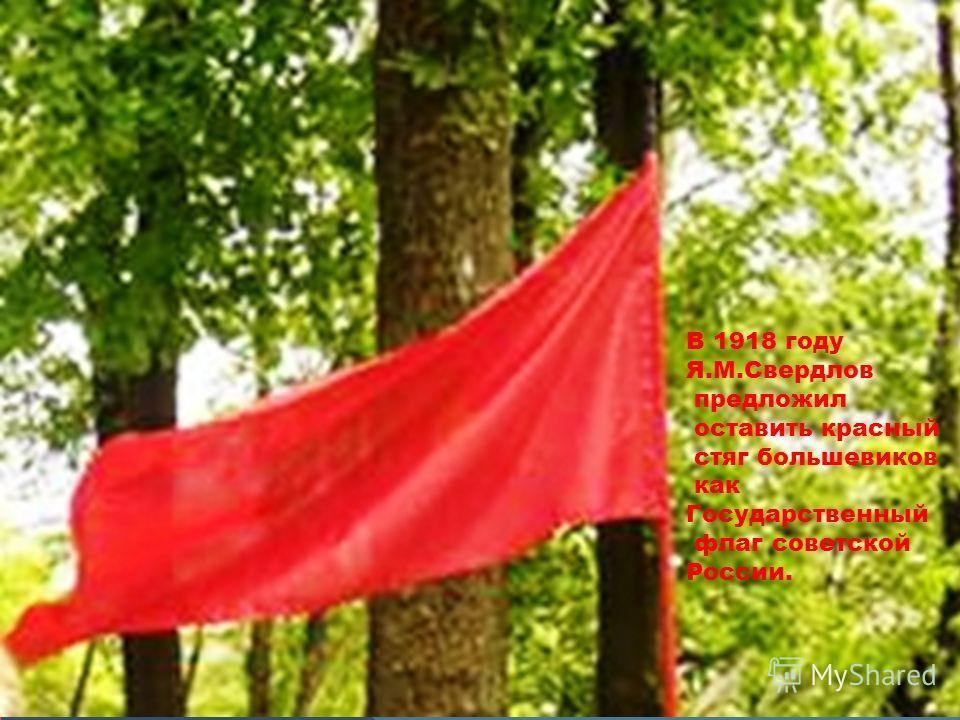 В 1918 году Я.М.Свердлов предложил оставить красный стяг большевиков как Государственный флаг советской России.