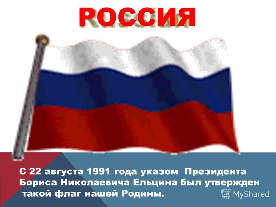 С 22 августа 1991 года указом Президента Бориса Николаевича Ельцина был утвержден такой флаг нашей Родины. РОССИЯ