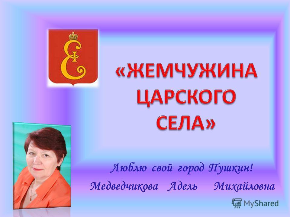 Люблю свой город Пушкин! Медведчикова Адель Михайловна