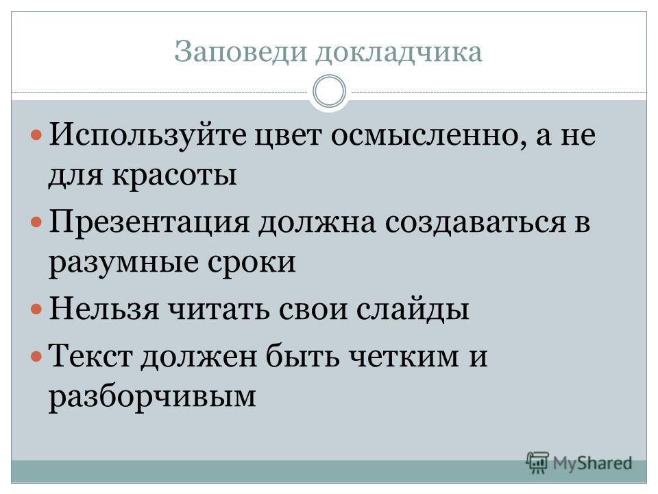 Заповеди докладчика (подготовка) Дизайн слайдов должен быть простым. На диаграммах не должно быть ссылок и сносок. Текст в слайдах не более 30 слов Текст должен быть виден всем даже с дальних рядов