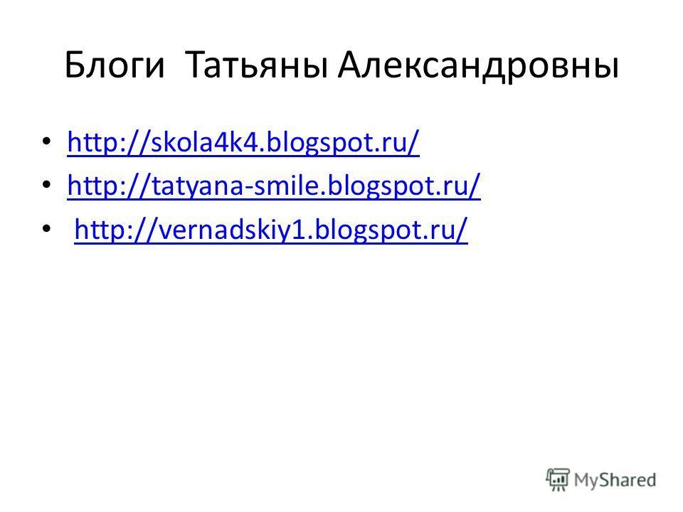 Блоги Татьяны Александровны http://skola4k4.blogspot.ru/ http://tatyana-smile.blogspot.ru/ http://vernadskiy1.blogspot.ru/