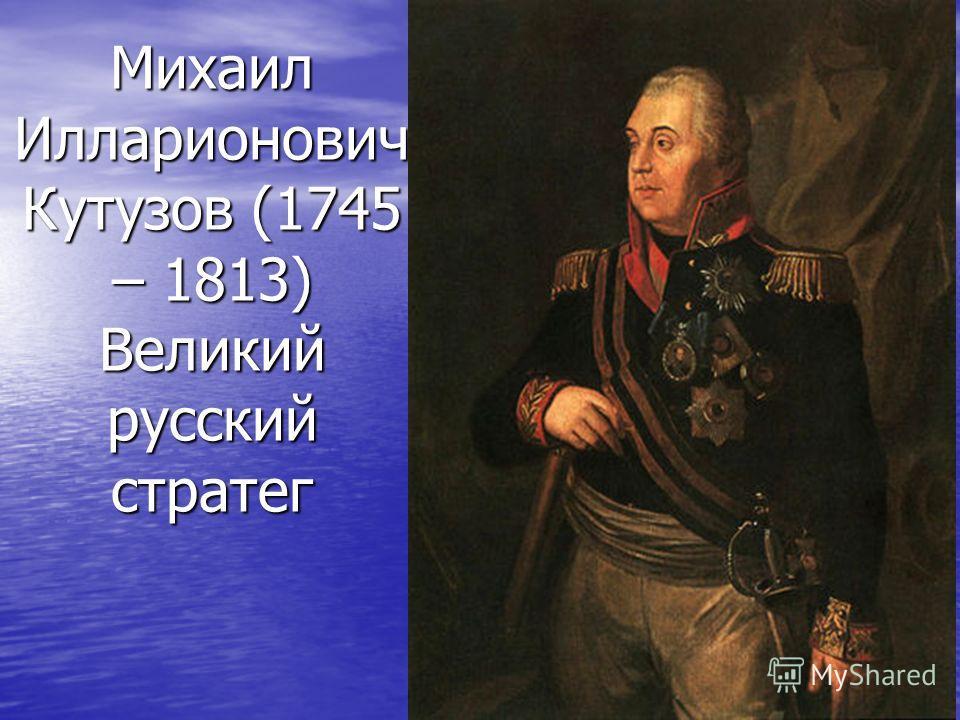 Михаил Илларионович Кутузов (1745 – 1813) Великий русский стратег
