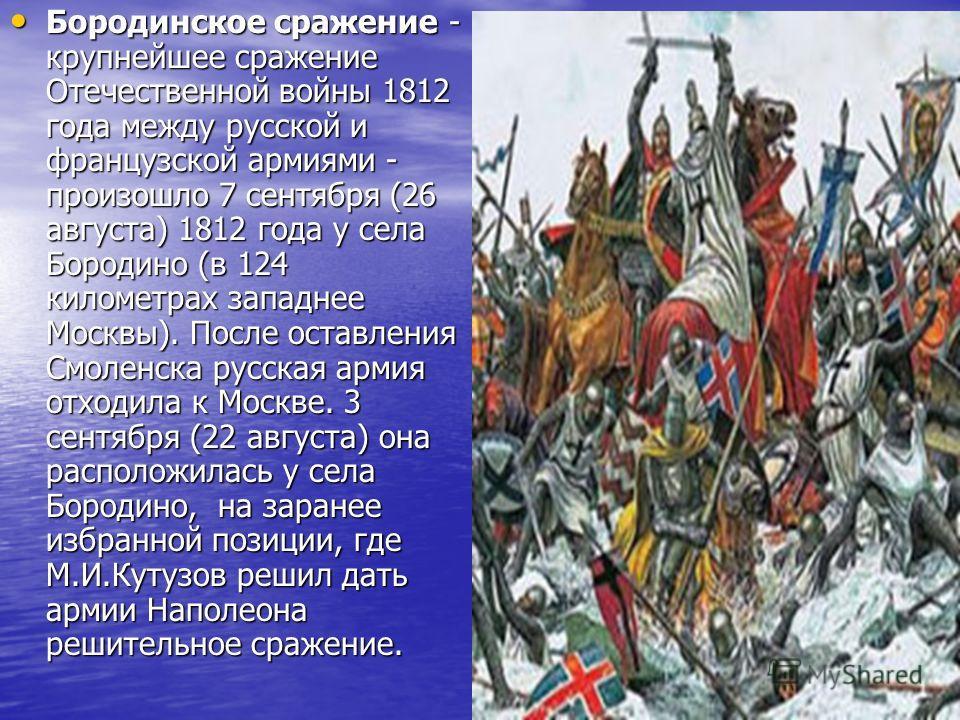 Бородинское сражение - крупнейшее сражение Отечественной войны 1812 года между русской и французской армиями - произошло 7 сентября (26 августа) 1812 года у села Бородино (в 124 километрах западнее Москвы). После оставления Смоленска русская армия от