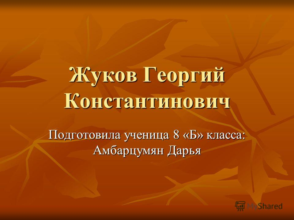 Жуков Георгий Константинович Подготовила ученица 8 «Б» класса: Амбарцумян Дарья