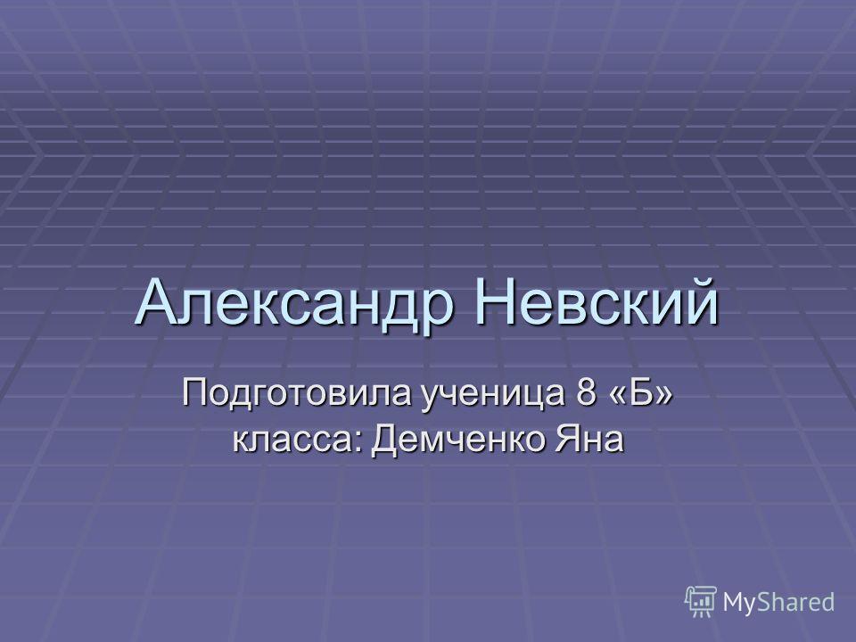 Александр Невский Подготовила ученица 8 «Б» класса: Демченко Яна
