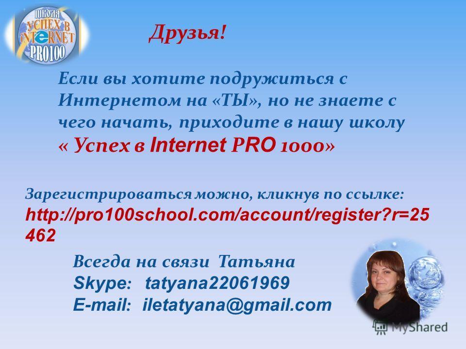 Друзья! Если вы хотите подружиться с Интернетом на «ТЫ», но не знаете с чего начать, приходите в нашу школу « Успех в Internet Р RO 1000» Зарегистрироваться можно, кликнув по ссылке: http://pro100school.com/account/register?r=25 462 Всегда на связи Т
