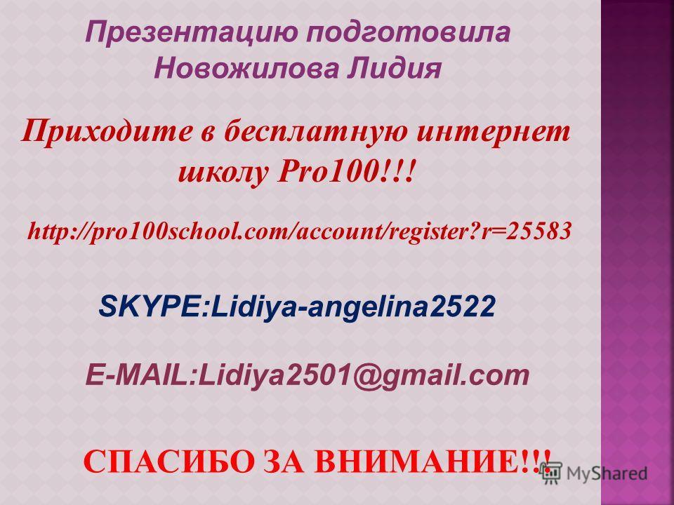 Презентацию подготовила Новожилова Лидия Приходите в бесплатную интернет школу Pro100!!! SKYPE:Lidiya-angelina2522 E-MAIL:Lidiya2501@gmail.com СПАСИБО ЗА ВНИМАНИЕ!!! http://pro100school.com/account/register?r=25583