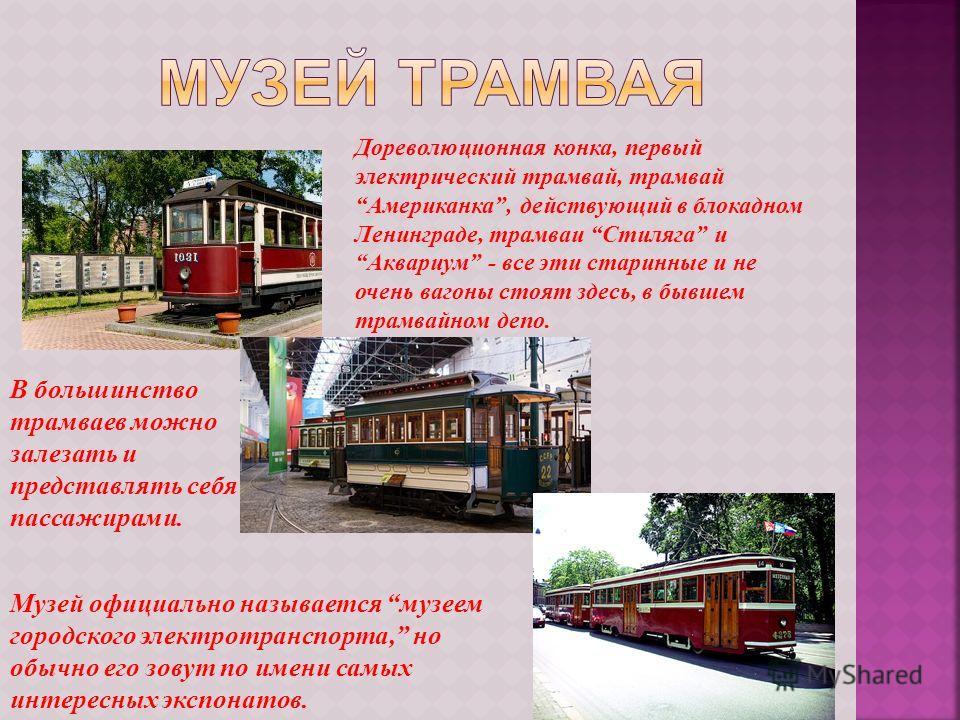 Дореволюционная конка, первый электрический трамвай, трамвай Американка, действующий в блокадном Ленинграде, трамваи Стиляга и Аквариум - все эти старинные и не очень вагоны стоят здесь, в бывшем трамвайном депо. В большинство трамваев можно залезать