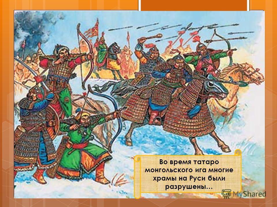 Во время татаро монгольского ига многие храмы на Руси были разрушены…